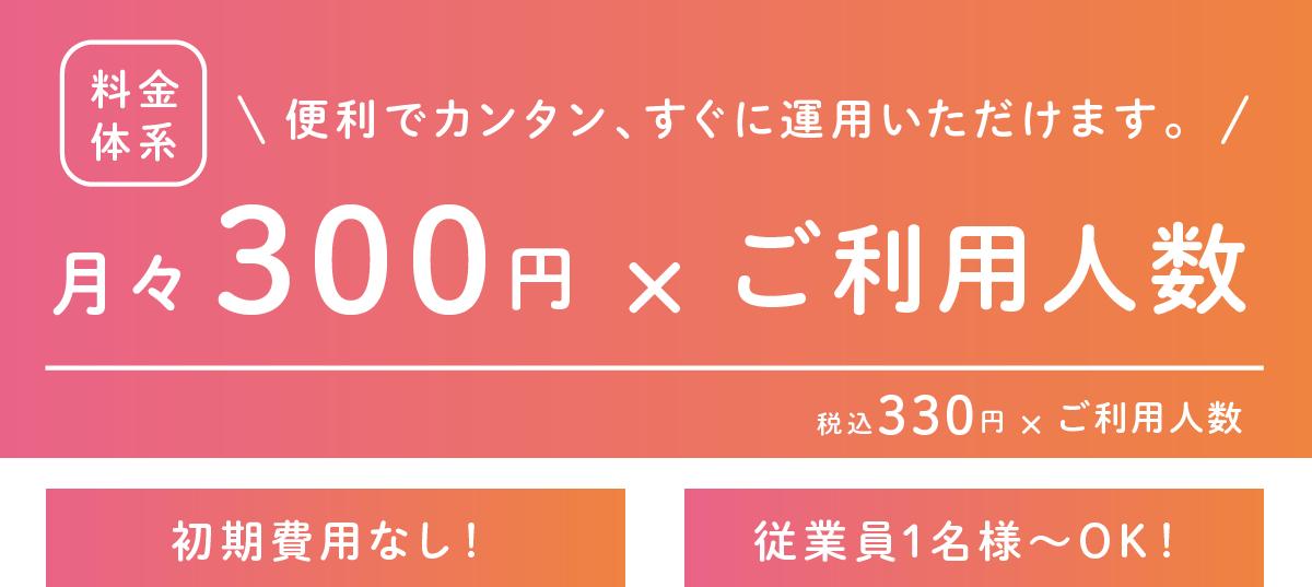 便利でカンタン!すぐに運用いただけます。月々300円xご利用人数